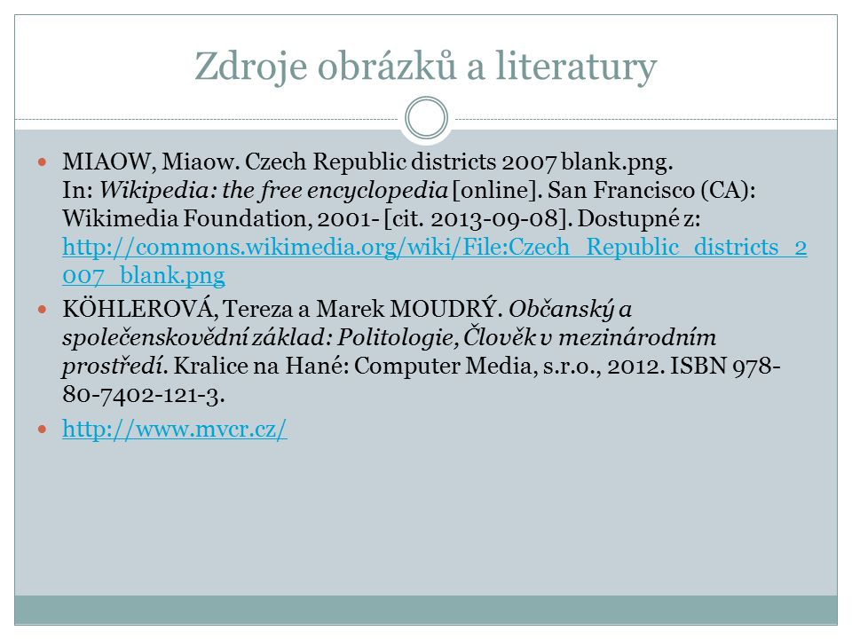 Zdroje obrázků a literatury MIAOW, Miaow. Czech Republic districts 2007 blank.png. In: Wikipedia: the free encyclopedia [online]. San Francisco (CA):