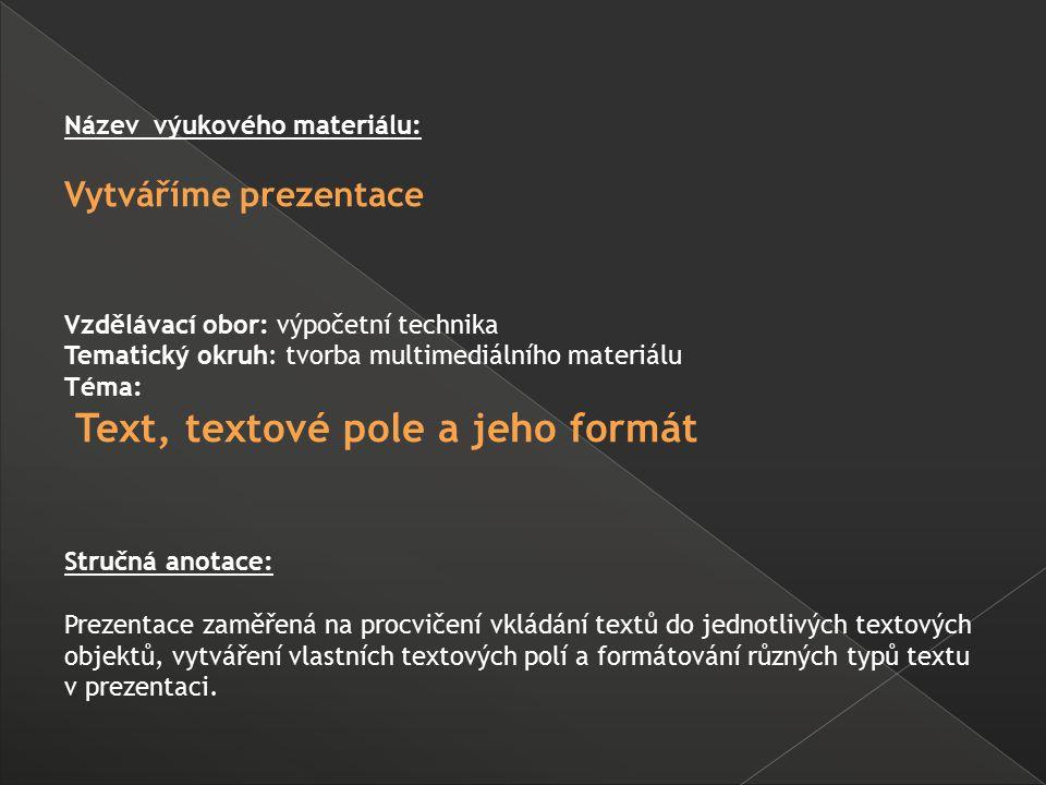 Název výukového materiálu: Vytváříme prezentace Vzdělávací obor: výpočetní technika Tematický okruh: tvorba multimediálního materiálu Téma: Text, textové pole a jeho formát Stručná anotace: Prezentace zaměřená na procvičení vkládání textů do jednotlivých textových objektů, vytváření vlastních textových polí a formátování různých typů textu v prezentaci.