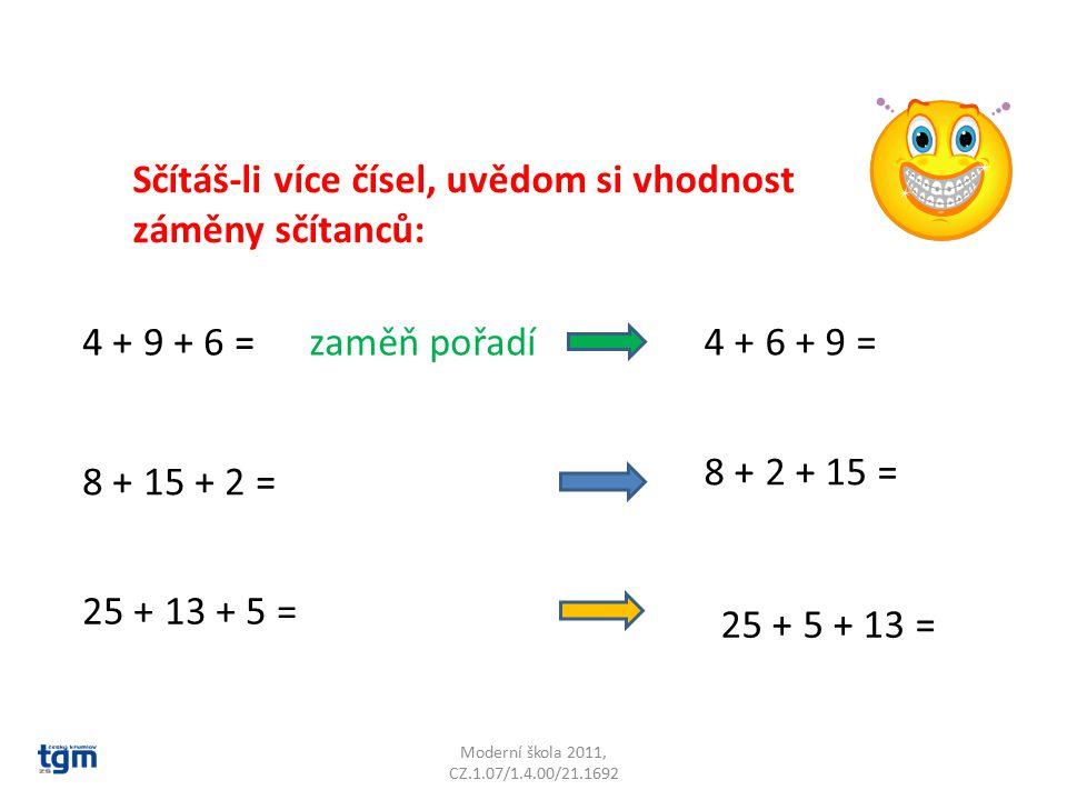 Moderní škola 2011, CZ.1.07/1.4.00/21.1692 Sčítáš-li více čísel, uvědom si vhodnost záměny sčítanců: 4 + 9 + 6 =zaměň pořadí 4 + 6 + 9 = 8 + 15 + 2 =