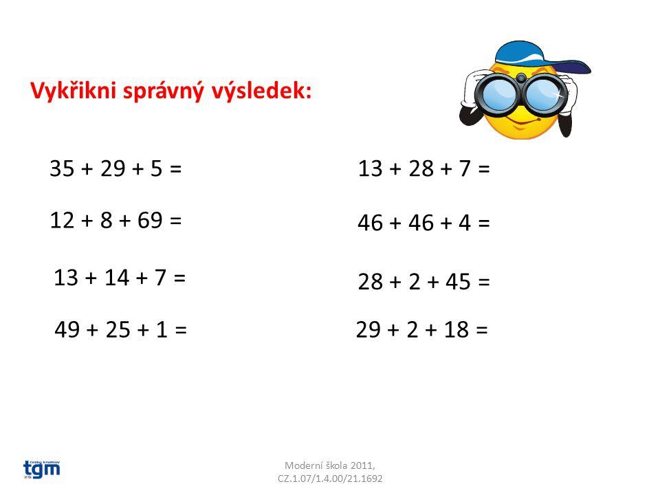 Moderní škola 2011, CZ.1.07/1.4.00/21.1692 Vykřikni správný výsledek: 15 + 5 + 26 = 62 + 5 + 5 = 68 + 11 + 9 = 12 + 56 + 8 = 65 + 7 + 5 = 2 + 49 + 48 = 12 + 12 + 8 = 32 + 8 + 49 =