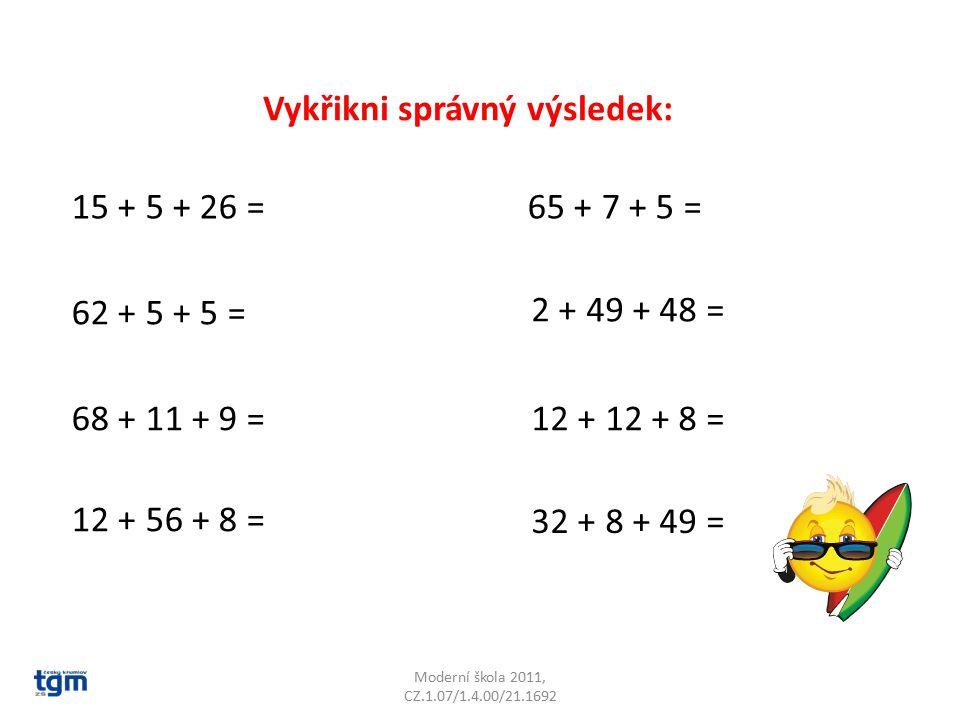 Moderní škola 2011, CZ.1.07/1.4.00/21.1692 Vykřikni správný výsledek: 15 + 5 + 26 = 62 + 5 + 5 = 68 + 11 + 9 = 12 + 56 + 8 = 65 + 7 + 5 = 2 + 49 + 48