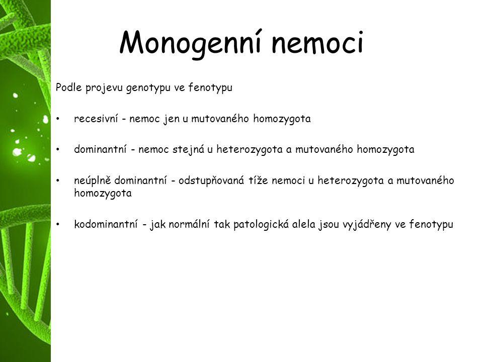 Monogenní nemoci Podle projevu genotypu ve fenotypu recesivní - nemoc jen u mutovaného homozygota dominantní - nemoc stejná u heterozygota a mutovanéh