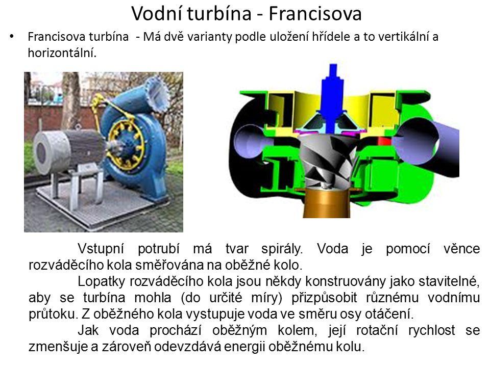 Vodní turbína - Francisova Francisova turbína - Má dvě varianty podle uložení hřídele a to vertikální a horizontální. Vstupní potrubí má tvar spirály.