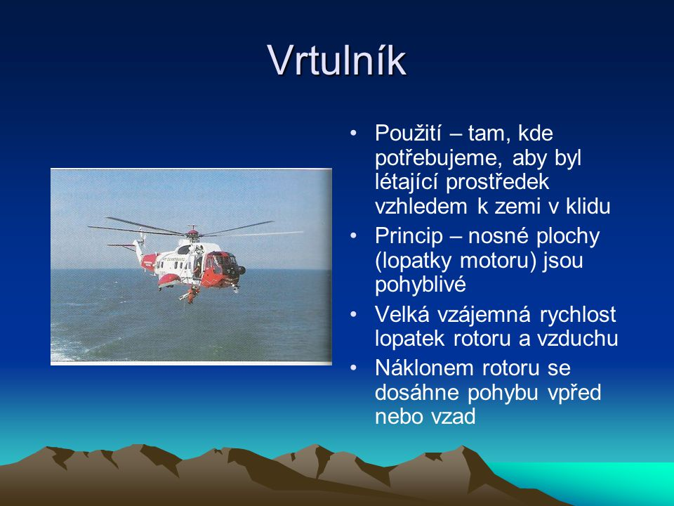 Vrtulník Použití – tam, kde potřebujeme, aby byl létající prostředek vzhledem k zemi v klidu Princip – nosné plochy (lopatky motoru) jsou pohyblivé Ve