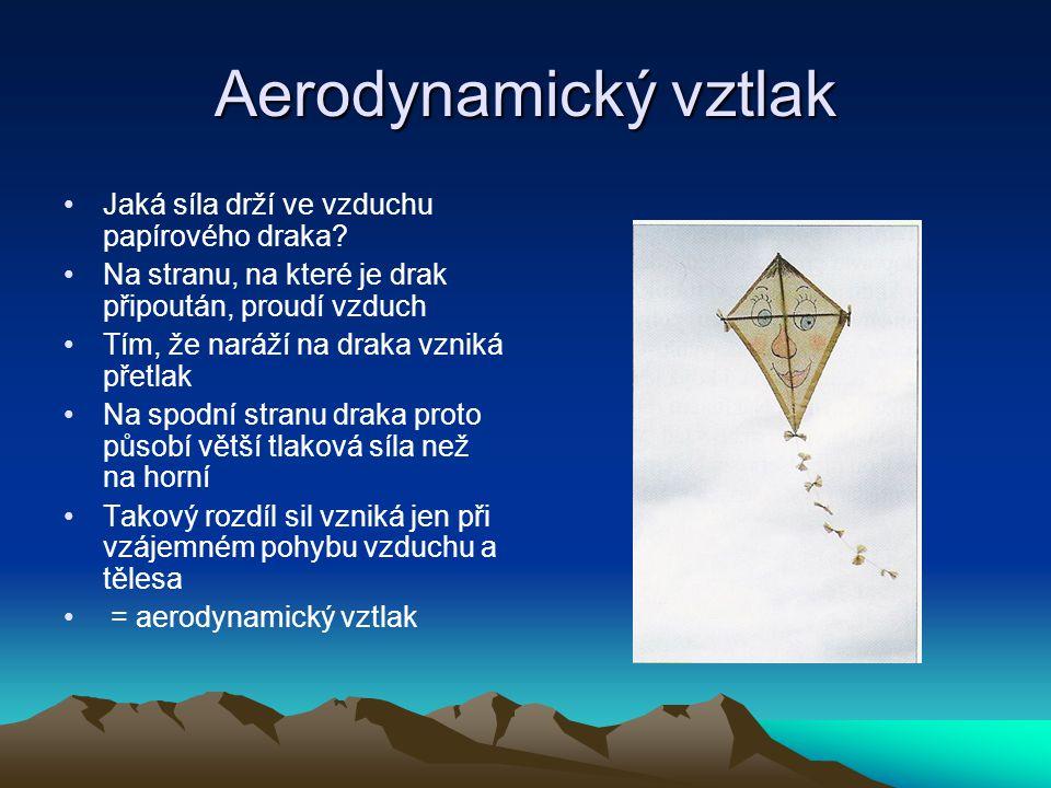 Aerodynamický vztlak Jaká síla drží ve vzduchu papírového draka? Na stranu, na které je drak připoután, proudí vzduch Tím, že naráží na draka vzniká p