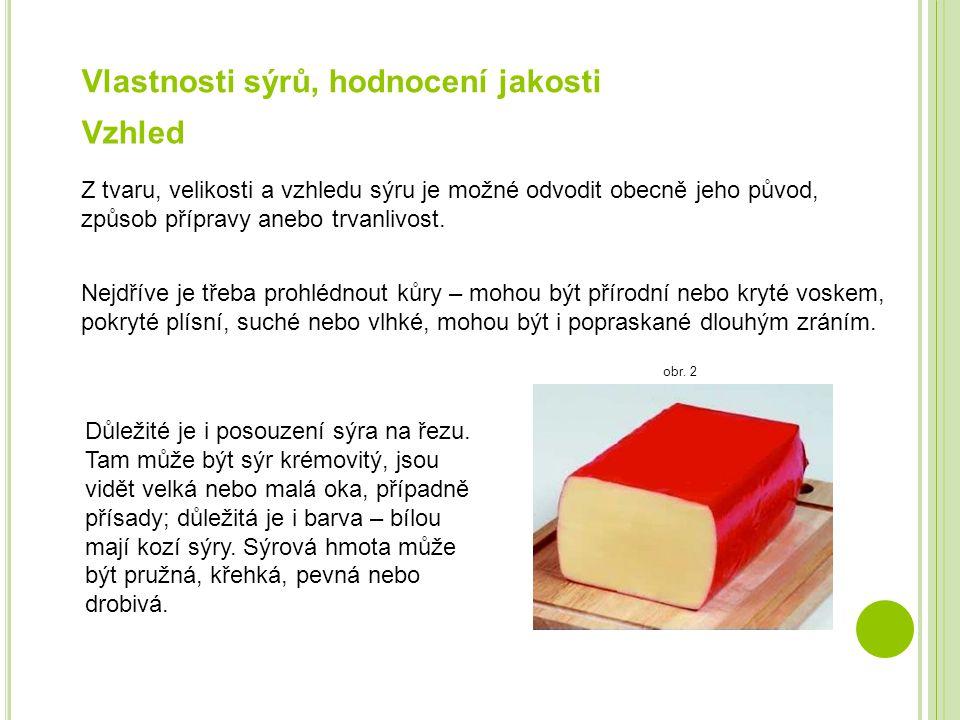 Vlastnosti sýrů, hodnocení jakosti Vzhled Z tvaru, velikosti a vzhledu sýru je možné odvodit obecně jeho původ, způsob přípravy anebo trvanlivost. Nej