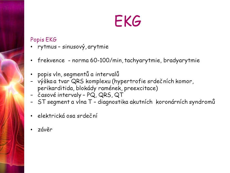EKG Popis EKG rytmus – sinusový, arytmie frekvence - norma 60-100/min, tachyarytmie, bradyarytmie popis vln, segmentů a intervalů –výška a tvar QRS komplexu (hypertrofie srdečních komor, perikarditida, blokády ramének, preexcitace) –časové intervaly – PQ, QRS, QT –ST segment a vlna T – diagnostika akutních koronárních syndromů elektrická osa srdeční závěr