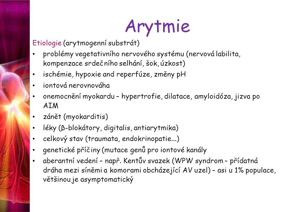 Arytmie Etiologie (arytmogenní substrát) problémy vegetativního nervového systému (nervová labilita, kompenzace srdečního selhání, šok, úzkost) ischémie, hypoxie and reperfúze, změny pH iontová nerovnováha onemocnění myokardu – hypertrofie, dilatace, amyloidóza, jizva po AIM zánět (myokarditis) léky (β-blokátory, digitalis, antiarytmika) celkový stav (traumata, endokrinopatie...) genetické příčiny (mutace genů pro iontové kanály aberantní vedení – např.
