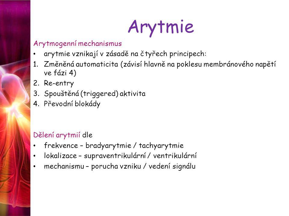 Arytmie Arytmogenní mechanismus arytmie vznikají v zásadě na čtyřech principech: 1.Změněná automaticita (závisí hlavně na poklesu membránového napětí ve fázi 4) 2.Re-entry 3.Spouštěná (triggered) aktivita 4.Převodní blokády Dělení arytmií dle frekvence – bradyarytmie / tachyarytmie lokalizace – supraventrikulární / ventrikulární mechanismu – porucha vzniku / vedení signálu