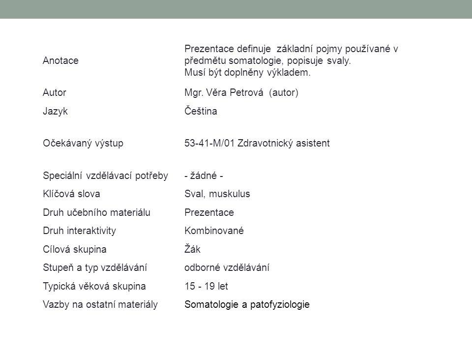 Anotace Prezentace definuje základní pojmy používané v předmětu somatologie, popisuje svaly. Musí být doplněny výkladem. AutorMgr. Věra Petrová (autor