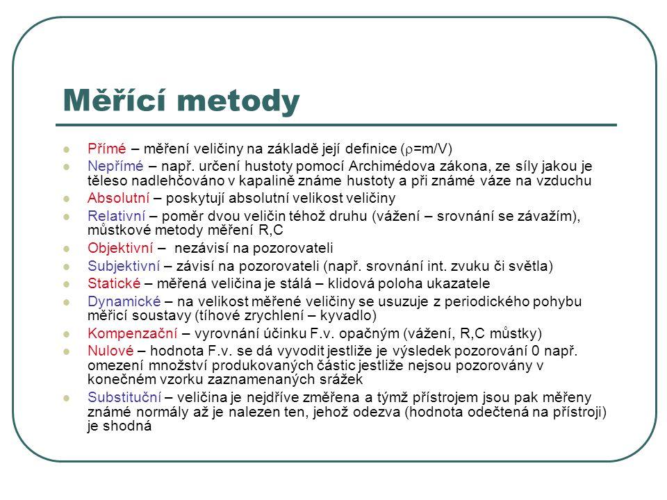 Měřící metody Přímé – měření veličiny na základě její definice (  =m/V) Nepřímé – např. určení hustoty pomocí Archimédova zákona, ze síly jakou je tě