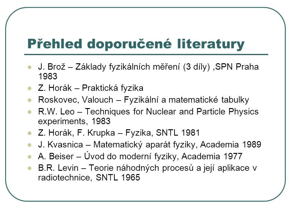 Přehled doporučené literatury J. Brož – Základy fyzikálních měření (3 díly),SPN Praha 1983 Z. Horák – Praktická fyzika Roskovec, Valouch – Fyzikální a