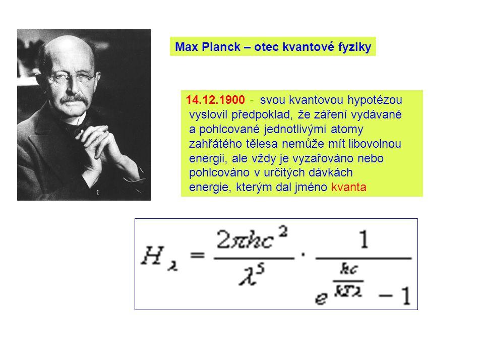 Max Planck – otec kvantové fyziky 14.12.1900 - svou kvantovou hypotézou vyslovil předpoklad, že záření vydávané a pohlcované jednotlivými atomy zahřátého tělesa nemůže mít libovolnou energii, ale vždy je vyzařováno nebo pohlcováno v určitých dávkách energie, kterým dal jméno kvanta