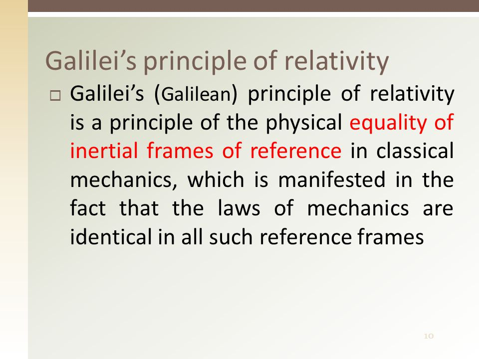 10  Galilei's ( Galilean ) principle of relativity is a principle of the physical equality of inertial frames of reference in classical mechanics, wh