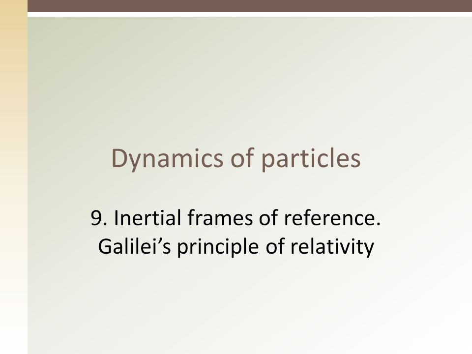 Dynamics of particles 9. Inertial frames of reference. Galilei's principle of relativity