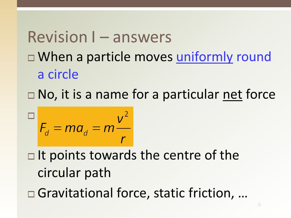 4 Revision I – answers  When a particle moves uniformly round a circle  No, it is a name for a particular net force   It points towards the centre of the circular path  Gravitational force, static friction, …