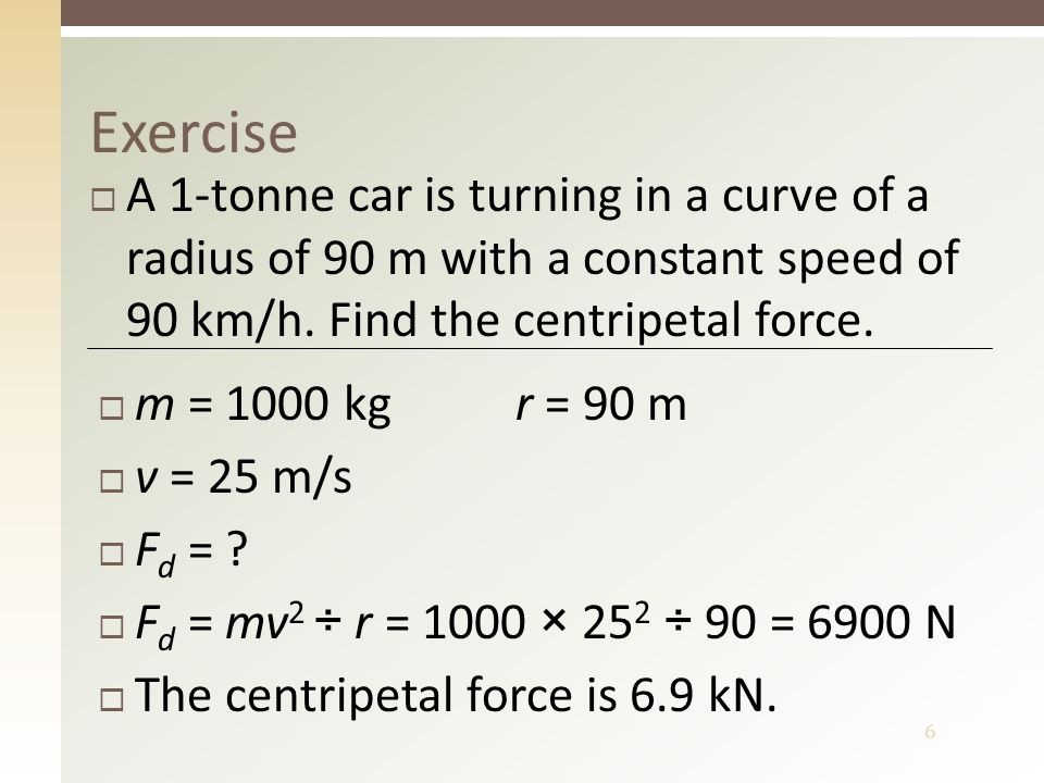 6 Exercise  A 1-tonne car is turning in a curve of a radius of 90 m with a constant speed of 90 km/h. Find the centripetal force.  m = 1000 kg r = 9