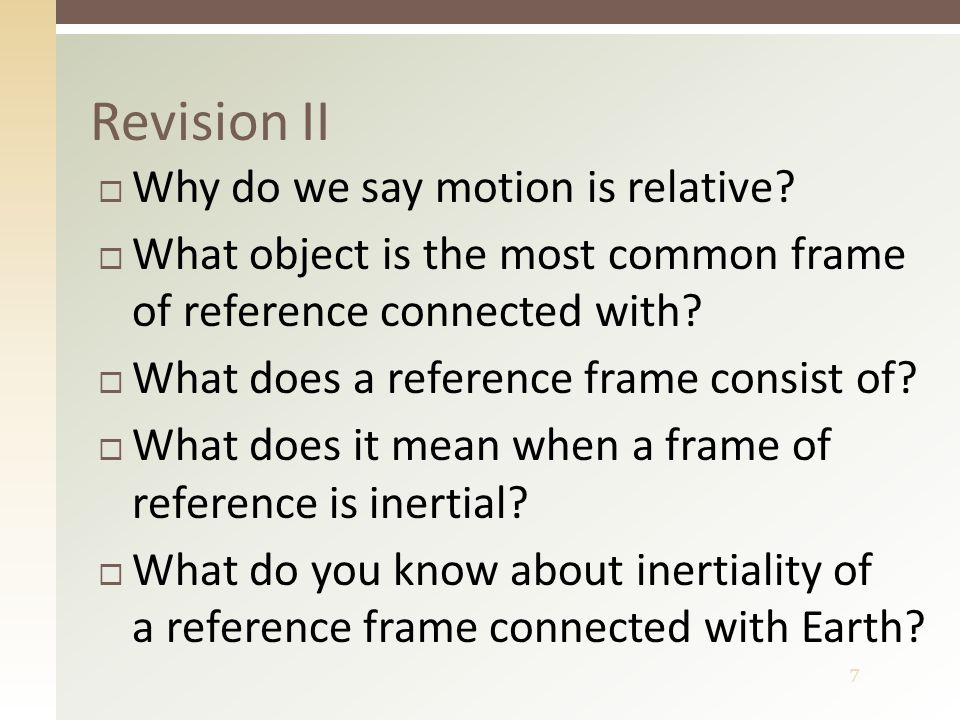 8 Revision II – answers  It depends on (relates to) an other object  The Earth (its surface)  Object of reference and coordinate system  Newton's laws are valid there  Earth's frame of reference is almost inertial