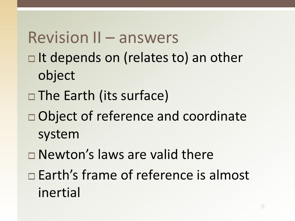 8 Revision II – answers  It depends on (relates to) an other object  The Earth (its surface)  Object of reference and coordinate system  Newton's