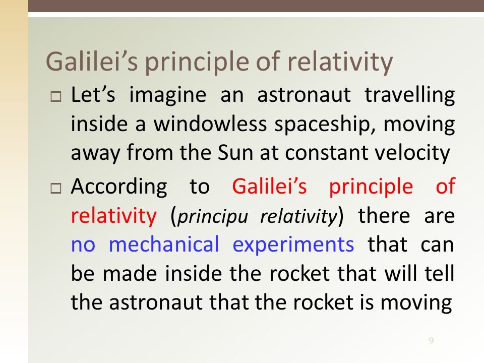 9  Let's imagine an astronaut travelling inside a windowless spaceship, moving away from the Sun at constant velocity  According to Galilei's principle of relativity ( principu relativity ) there are no mechanical experiments that can be made inside the rocket that will tell the astronaut that the rocket is moving Galilei's principle of relativity