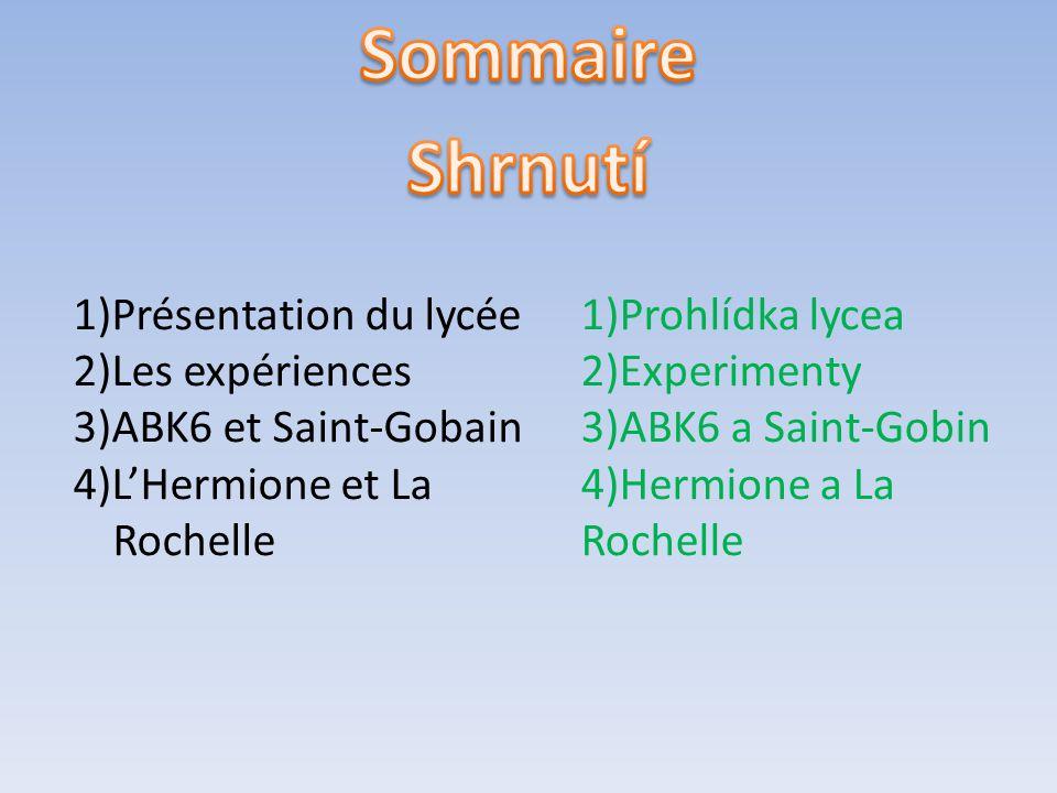 1)Présentation du lycée 2)Les expériences 3)ABK6 et Saint-Gobain 4)L'Hermione et La Rochelle 1)Prohlídka lycea 2)Experimenty 3)ABK6 a Saint-Gobin 4)Hermione a La Rochelle
