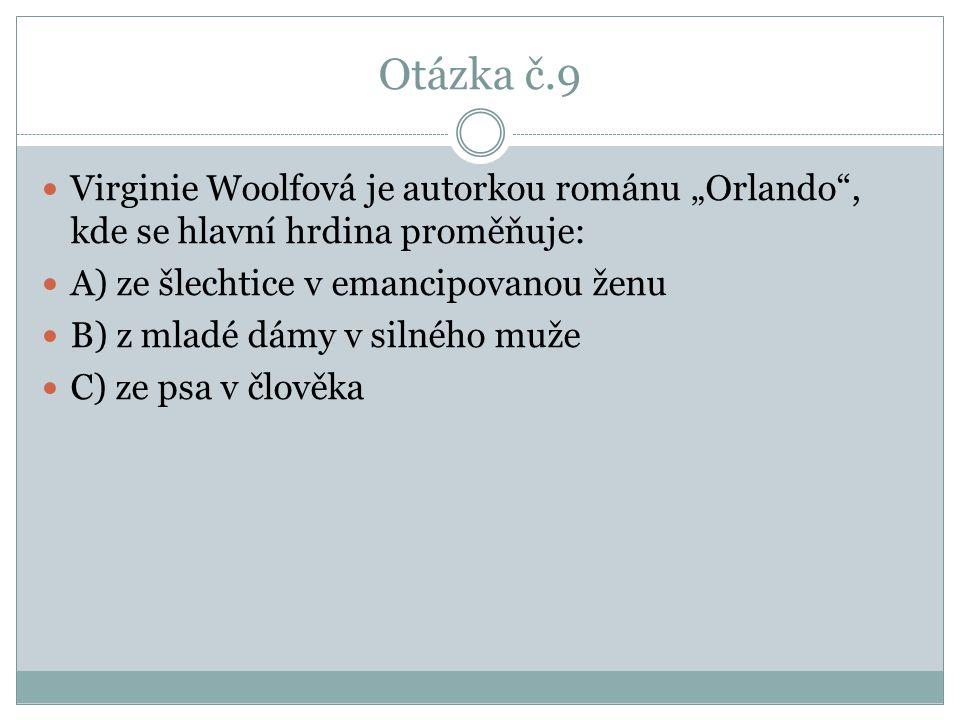 """Otázka č.9 Virginie Woolfová je autorkou románu """"Orlando , kde se hlavní hrdina proměňuje: A) ze šlechtice v emancipovanou ženu B) z mladé dámy v silného muže C) ze psa v člověka"""