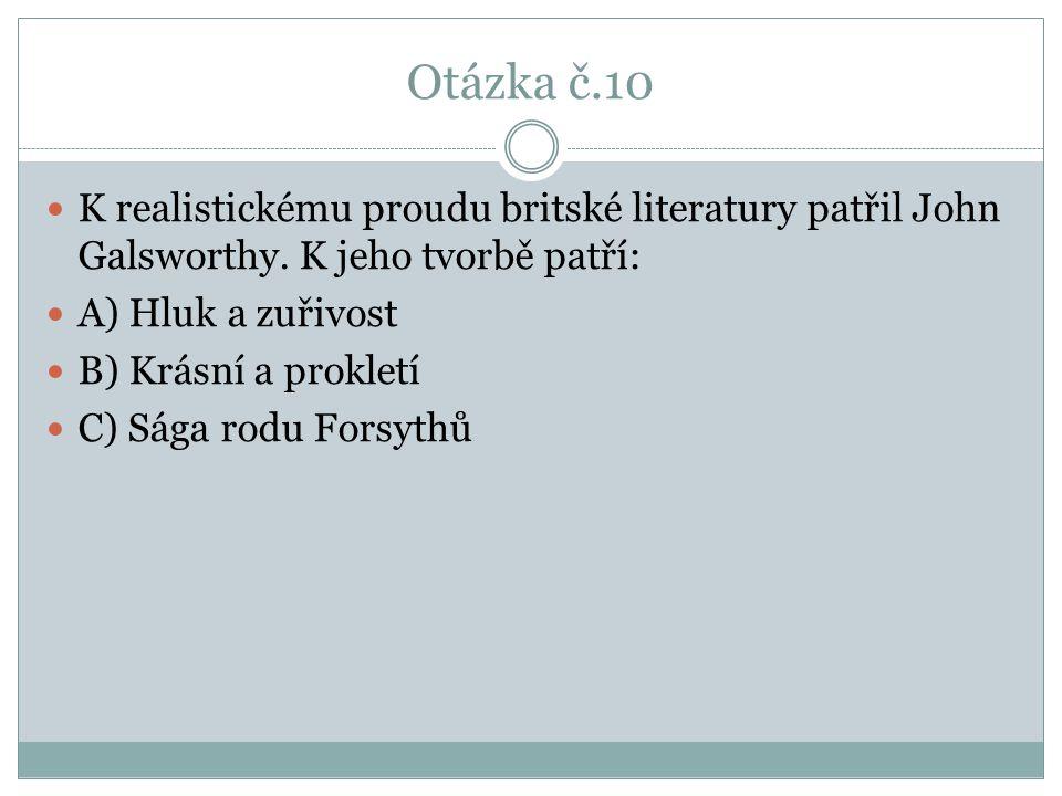 Otázka č.10 K realistickému proudu britské literatury patřil John Galsworthy. K jeho tvorbě patří: A) Hluk a zuřivost B) Krásní a prokletí C) Sága rod