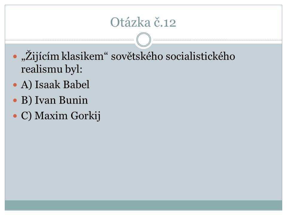 """Otázka č.12 """"Žijícím klasikem"""" sovětského socialistického realismu byl: A) Isaak Babel B) Ivan Bunin C) Maxim Gorkij"""