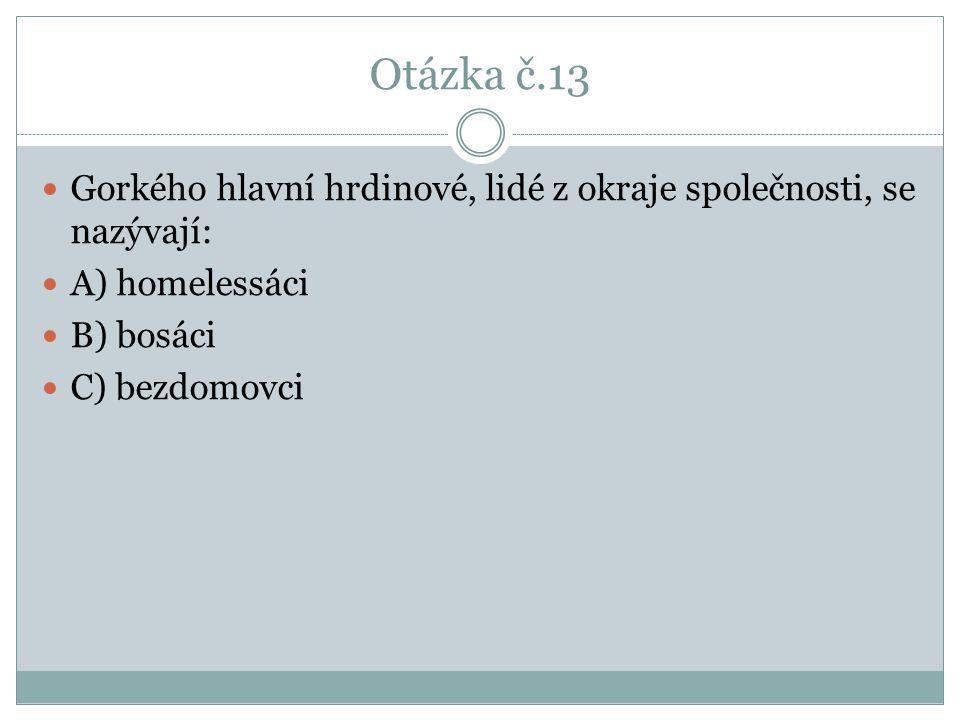 Otázka č.13 Gorkého hlavní hrdinové, lidé z okraje společnosti, se nazývají: A) homelessáci B) bosáci C) bezdomovci