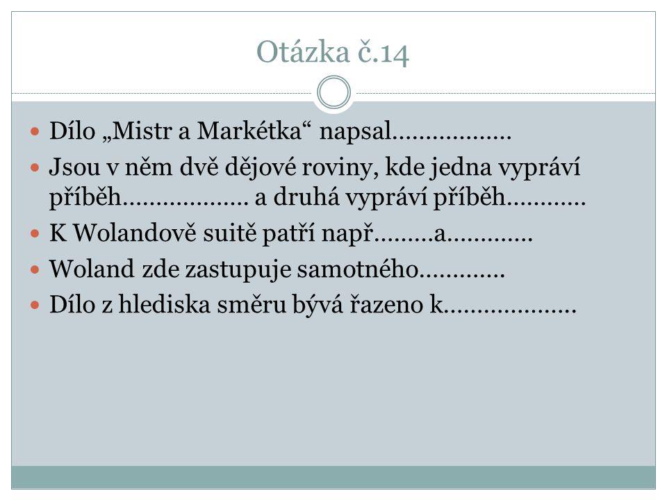 """Otázka č.14 Dílo """"Mistr a Markétka napsal……………… Jsou v něm dvě dějové roviny, kde jedna vypráví příběh………………."""