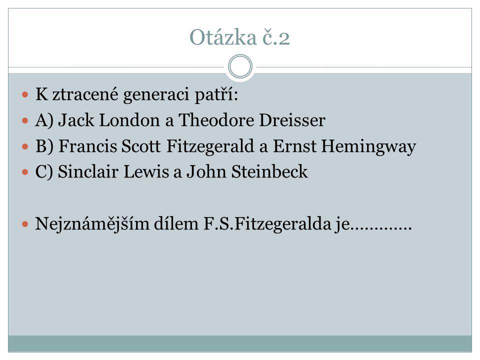 Otázka č.2 K ztracené generaci patří: A) Jack London a Theodore Dreisser B) Francis Scott Fitzegerald a Ernst Hemingway C) Sinclair Lewis a John Steinbeck Nejznámějším dílem F.S.Fitzegeralda je………….