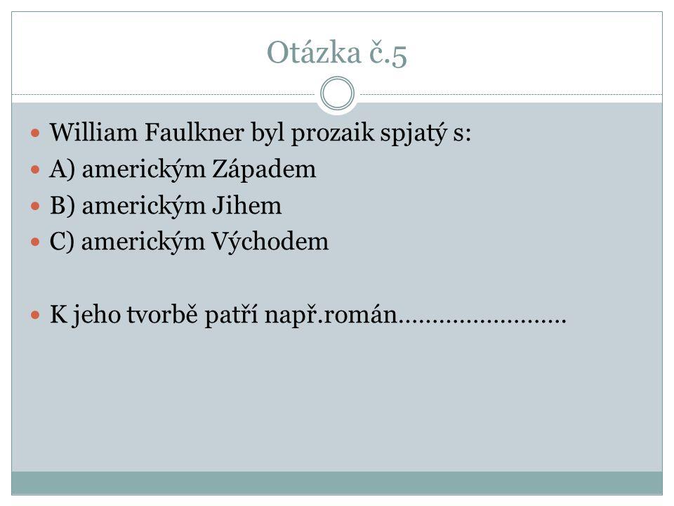 Otázka č.5 William Faulkner byl prozaik spjatý s: A) americkým Západem B) americkým Jihem C) americkým Východem K jeho tvorbě patří např.román…………………….