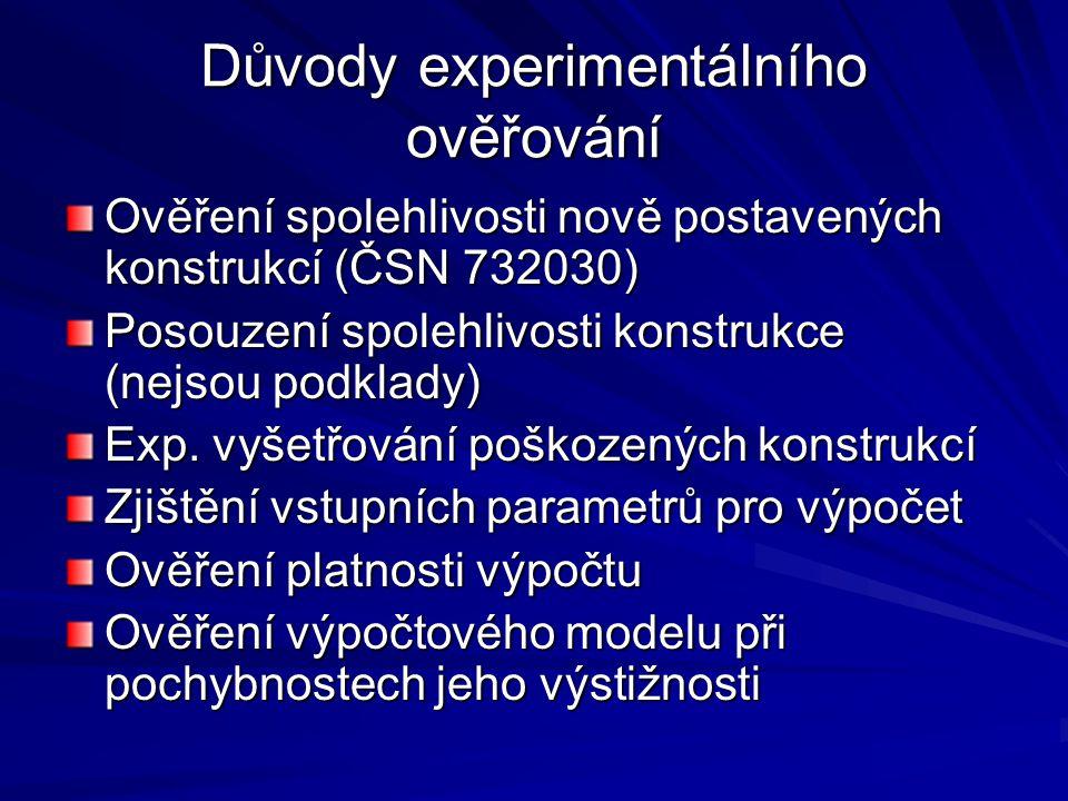 Důvody experimentálního ověřování Ověření spolehlivosti nově postavených konstrukcí (ČSN 732030) Posouzení spolehlivosti konstrukce (nejsou podklady) Exp.