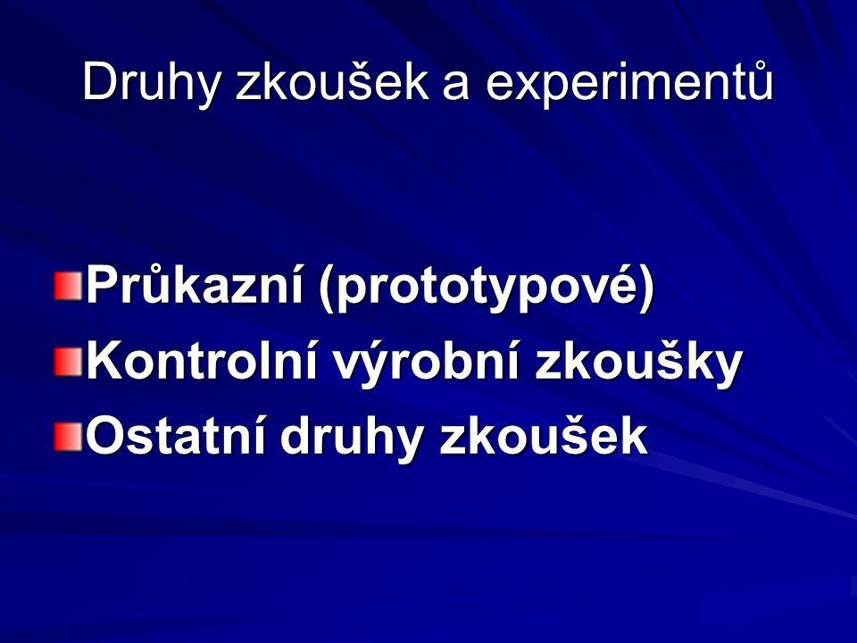 Druhy zkoušek a experimentů Průkazní (prototypové) Kontrolní výrobní zkoušky Ostatní druhy zkoušek