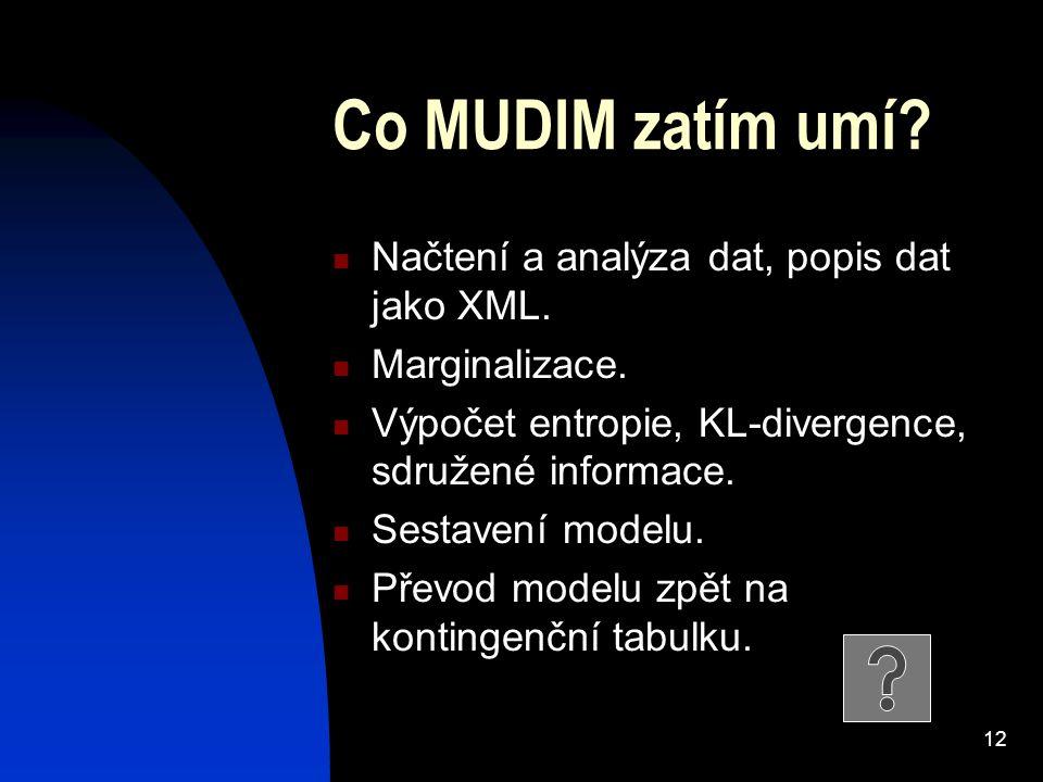 12 Co MUDIM zatím umí? Načtení a analýza dat, popis dat jako XML. Marginalizace. Výpočet entropie, KL-divergence, sdružené informace. Sestavení modelu