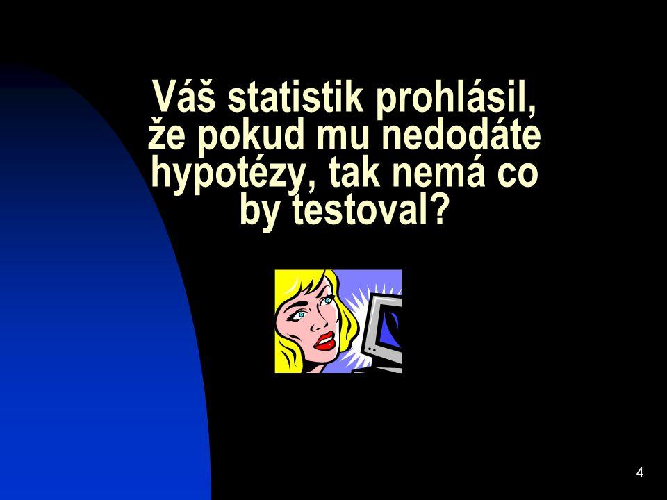 4 Váš statistik prohlásil, že pokud mu nedodáte hypotézy, tak nemá co by testoval?