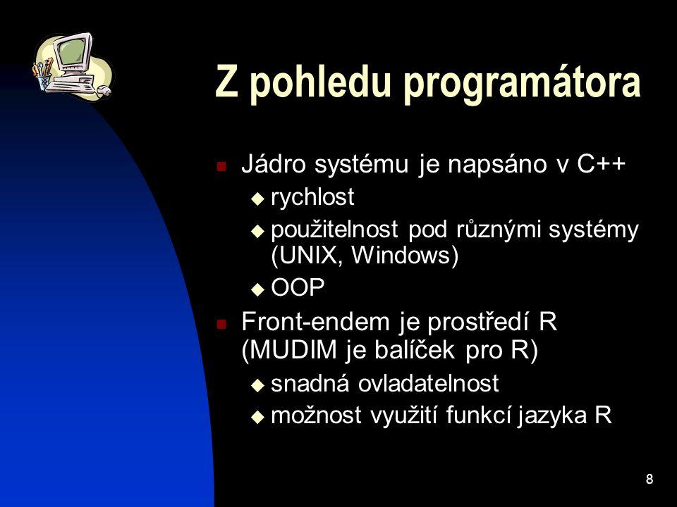 8 Z pohledu programátora Jádro systému je napsáno v C++  rychlost  použitelnost pod různými systémy (UNIX, Windows)  OOP Front-endem je prostředí R (MUDIM je balíček pro R)  snadná ovladatelnost  možnost využití funkcí jazyka R