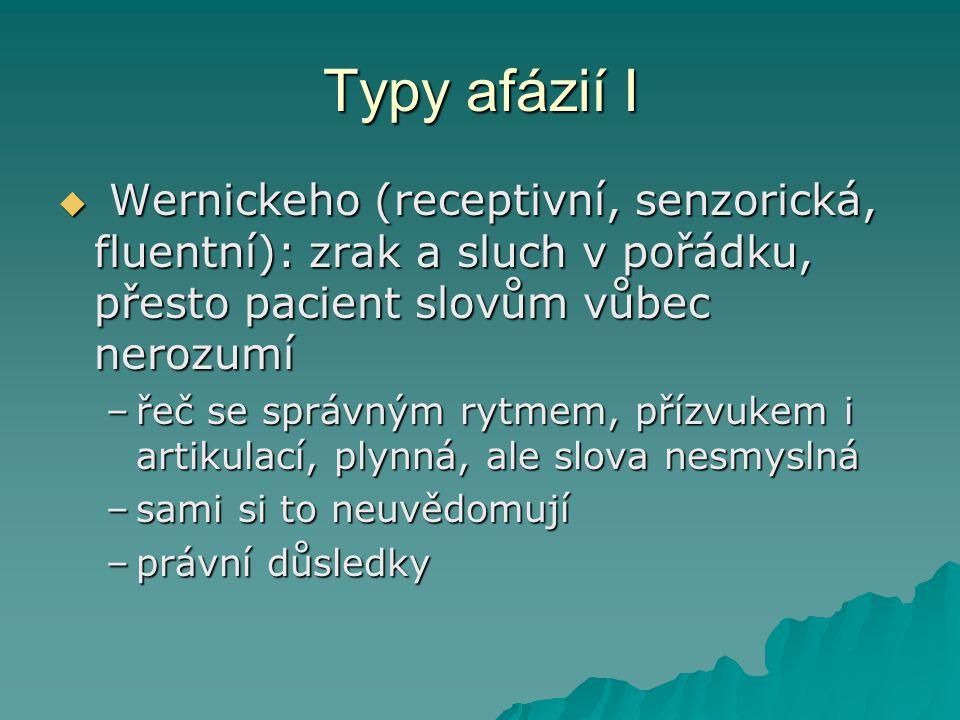 Typy afázií I  Wernickeho (receptivní, senzorická, fluentní): zrak a sluch v pořádku, přesto pacient slovům vůbec nerozumí –řeč se správným rytmem, p