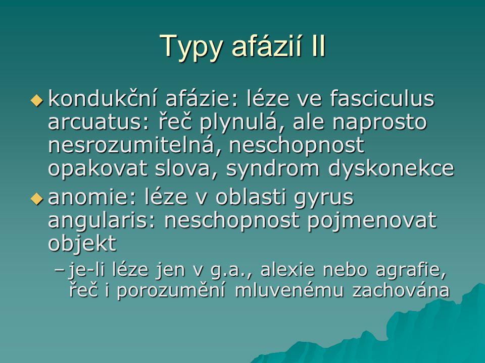 Typy afázií II  kondukční afázie: léze ve fasciculus arcuatus: řeč plynulá, ale naprosto nesrozumitelná, neschopnost opakovat slova, syndrom dyskonek