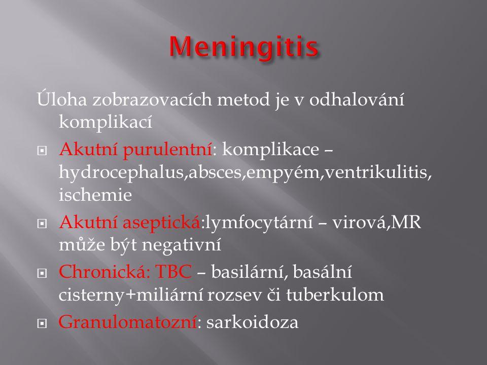 Úloha zobrazovacích metod je v odhalování komplikací  Akutní purulentní: komplikace – hydrocephalus,absces,empyém,ventrikulitis, ischemie  Akutní aseptická:lymfocytární – virová,MR může být negativní  Chronická: TBC – basilární, basální cisterny+miliární rozsev či tuberkulom  Granulomatozní: sarkoidoza