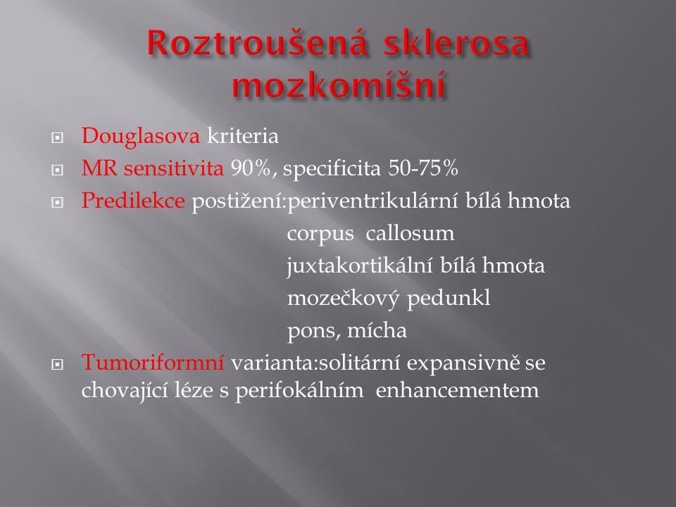  Douglasova kriteria  MR sensitivita 90%, specificita 50-75%  Predilekce postižení:periventrikulární bílá hmota corpus callosum juxtakortikální bílá hmota mozečkový pedunkl pons, mícha  Tumoriformní varianta:solitární expansivně se chovající léze s perifokálním enhancementem