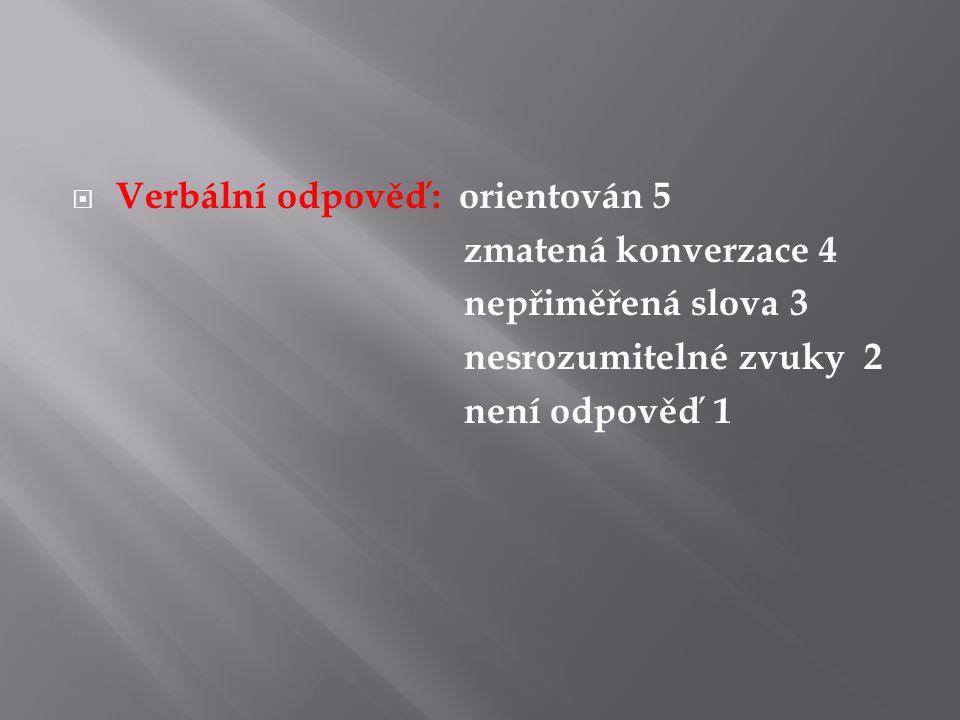 Verbální odpověď: orientován 5 zmatená konverzace 4 nepřiměřená slova 3 nesrozumitelné zvuky 2 není odpověď 1