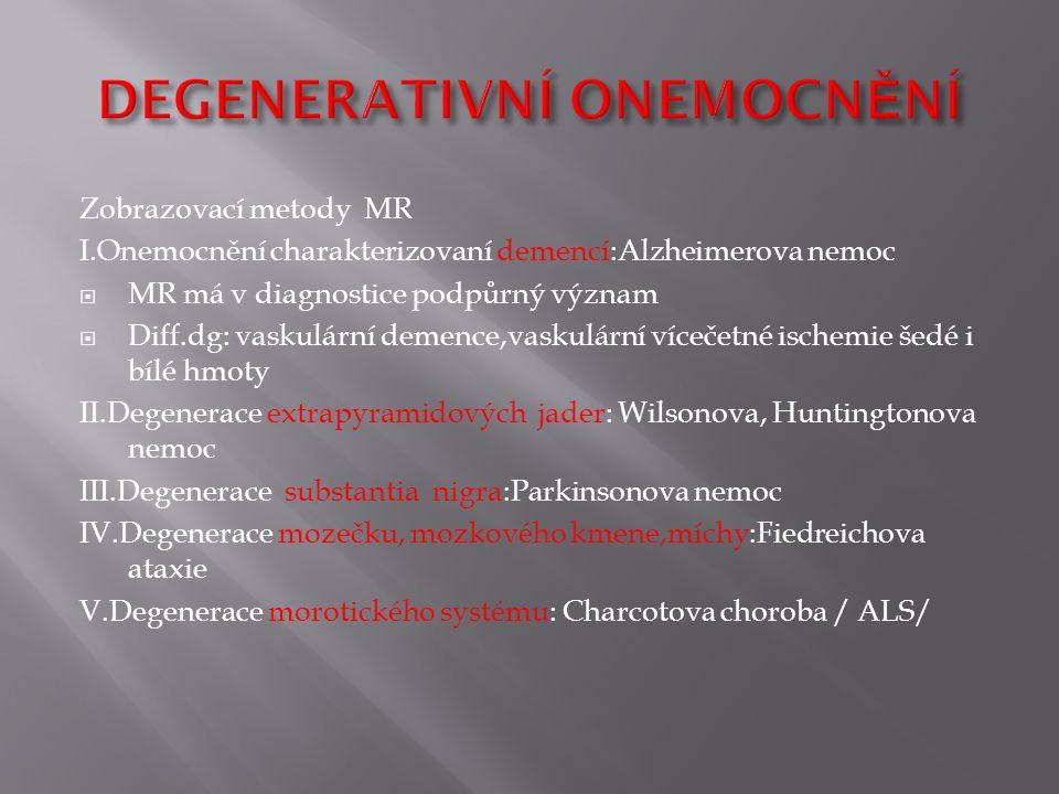 Zobrazovací metody MR I.Onemocnění charakterizovaní demencí:Alzheimerova nemoc  MR má v diagnostice podpůrný význam  Diff.dg: vaskulární demence,vaskulární vícečetné ischemie šedé i bílé hmoty II.Degenerace extrapyramidových jader: Wilsonova, Huntingtonova nemoc III.Degenerace substantia nigra:Parkinsonova nemoc IV.Degenerace mozečku, mozkového kmene,míchy:Fiedreichova ataxie V.Degenerace morotického systému: Charcotova choroba / ALS/