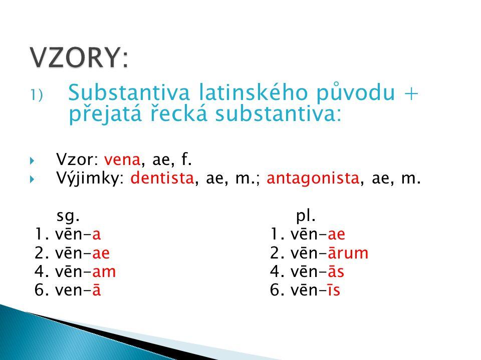 1) Substantiva latinského původu + přejatá řecká substantiva:  Vzor: vena, ae, f.  Výjimky: dentista, ae, m.; antagonista, ae, m. sg. pl. 1. vēn-a 1
