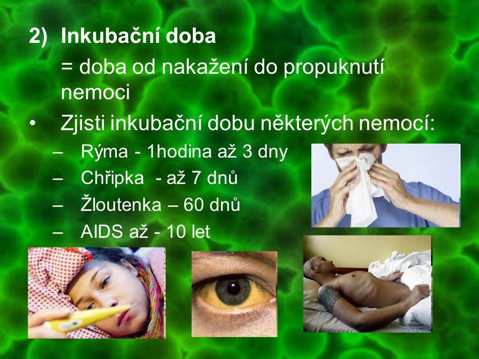 2)Inkubační doba = doba od nakažení do propuknutí nemoci Zjisti inkubační dobu některých nemocí: –Rýma - 1hodina až 3 dny –Chřipka - až 7 dnů –Žlouten