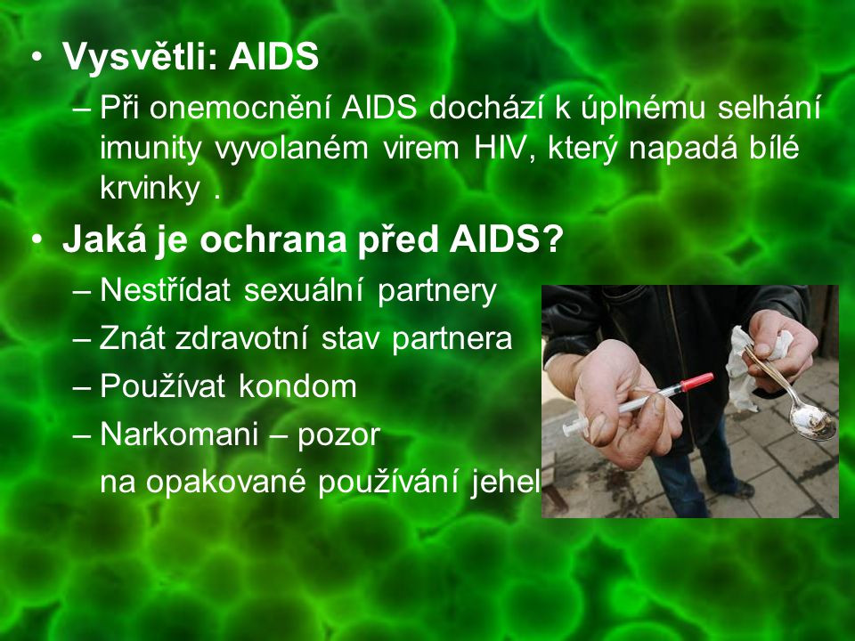 Vysvětli: AIDS –Při onemocnění AIDS dochází k úplnému selhání imunity vyvolaném virem HIV, který napadá bílé krvinky. Jaká je ochrana před AIDS? –Nest