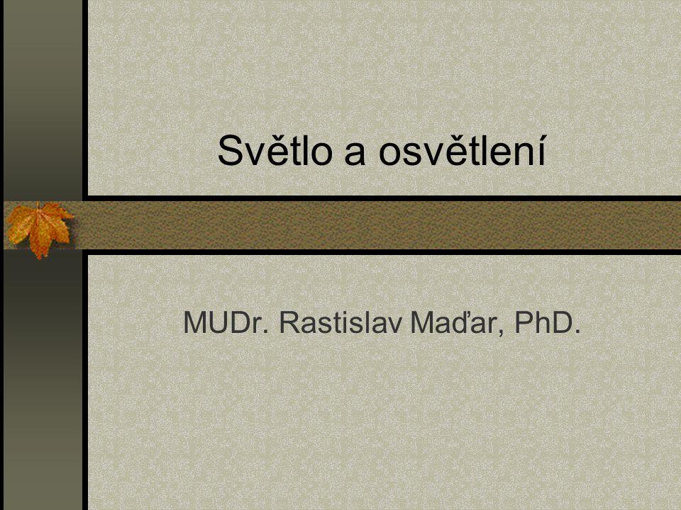 Světlo a osvětlení MUDr. Rastislav Maďar, PhD.