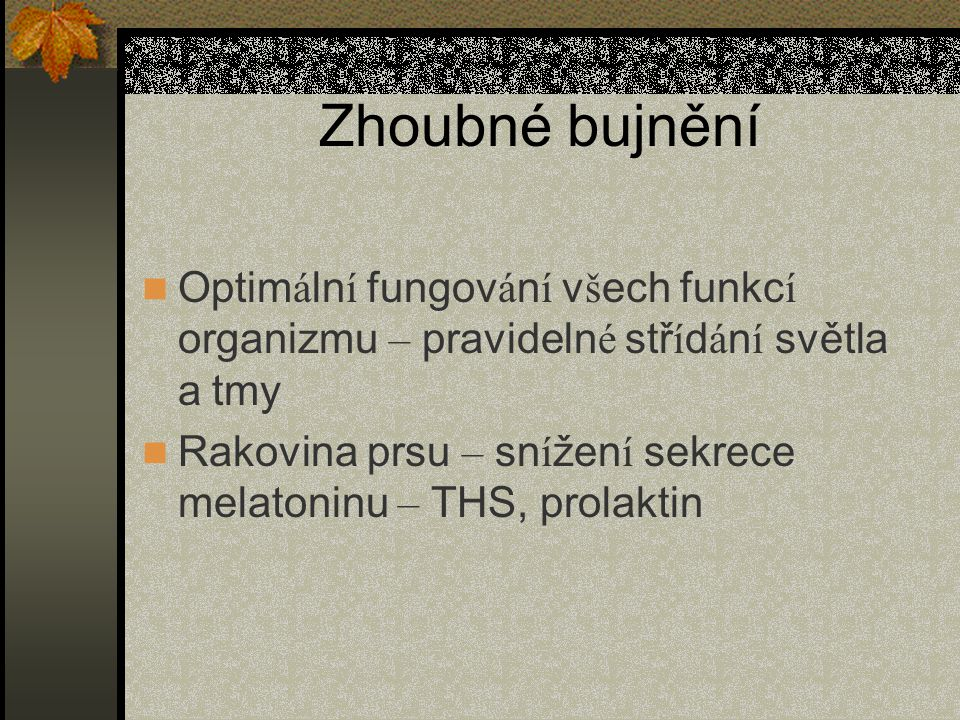 Zhoubné bujnění Optim á ln í fungov á n í v š ech funkc í organizmu – pravideln é stř í d á n í světla a tmy Rakovina prsu – sn í žen í sekrece melatoninu – THS, prolaktin