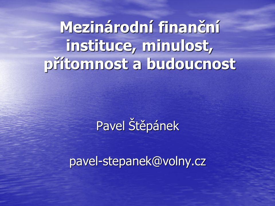 Mezinárodní finanční instituce, minulost, přítomnost a budoucnost Pavel Štěpánek pavel-stepanek@volny.cz