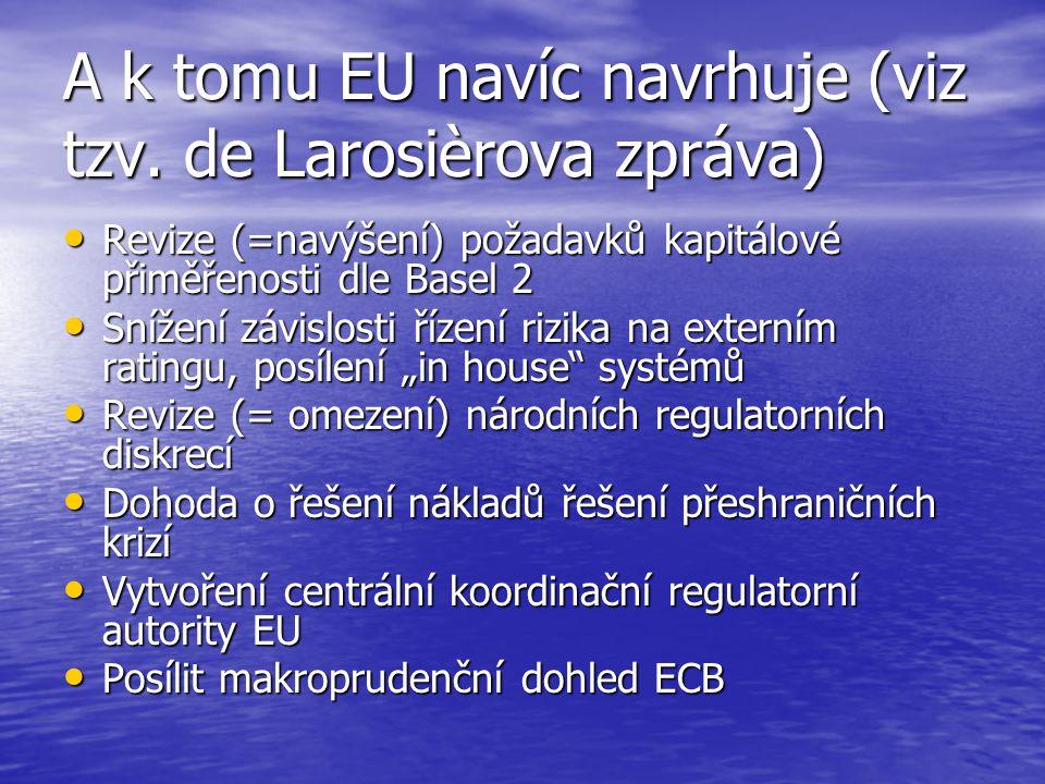 A k tomu EU navíc navrhuje (viz tzv. de Larosièrova zpráva) Revize (=navýšení) požadavků kapitálové přiměřenosti dle Basel 2 Revize (=navýšení) požada